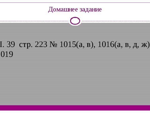Домашнее задание П. 39 стр. 223 № 1015(а, в), 1016(а, в, д, ж), 1019