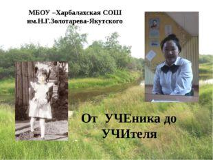 МБОУ –Харбалахская СОШ им.Н.Г.Золотарева-Якутского От УЧЕника до УЧИтеля
