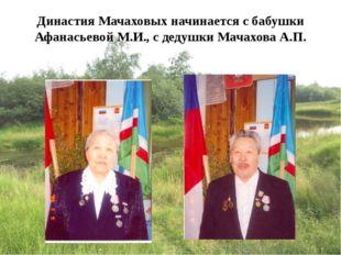 Династия Мачаховых начинается с бабушки Афанасьевой М.И., с дедушки Мачахова