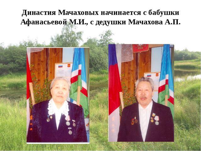 Династия Мачаховых начинается с бабушки Афанасьевой М.И., с дедушки Мачахова...