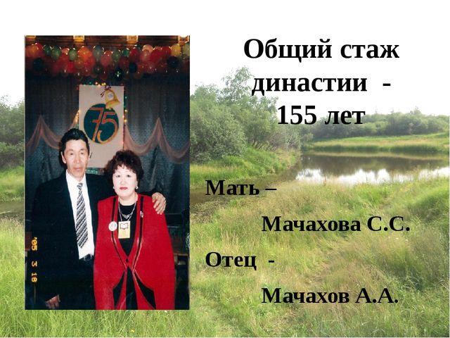 Общий стаж династии - 155 лет Мать – Мачахова С.С. Отец - Мачахов А.А.
