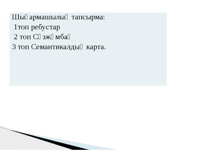 Шығармашылық тапсырма: 1топ ребустар 2 топСөзжұмбақ 3 топ Семантикалдық карта.