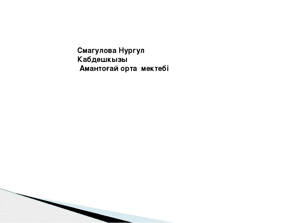 Смагулова Нургул Кабдешкызы Амантоғай орта мектебі