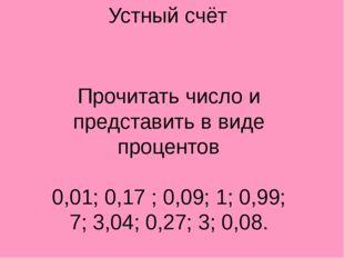 Устный счёт Прочитать число и представить в виде процентов 0,01; 0,17 ; 0,09;