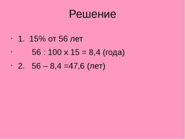 Решение 1. 15% от 56 лет 56 : 100 x 15 = 8,4 (года) 2. 56 – 8,4 =47,6 (лет)