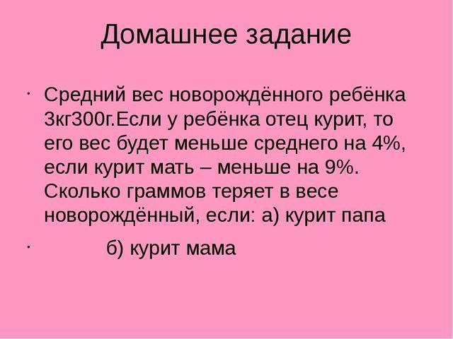 Домашнее задание Средний вес новорождённого ребёнка 3кг300г.Если у ребёнка от...