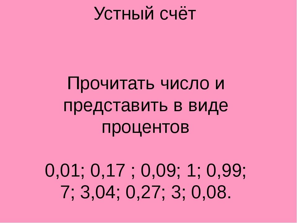 Устный счёт Прочитать число и представить в виде процентов 0,01; 0,17 ; 0,09;...