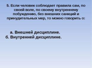 5. Если человек соблюдает правила сам, по своей воле, по своему внутреннему п