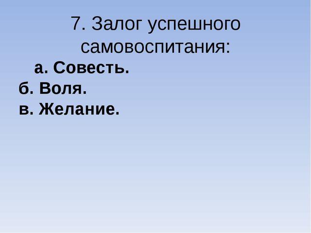 7. Залог успешного самовоспитания: а. Совесть. б. Воля. в. Желание.
