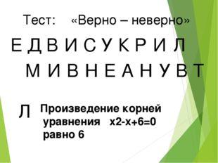 Тест: «Верно – неверно» Е Д В И У С К Р И Л М И В Н Е А Н У В Т Л Произведени