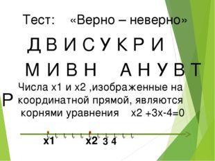 Тест: «Верно – неверно» Д В И У С К Р И М И В Н А Н У В Т Р Числа x1 и x2 ,из