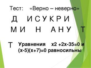 Тест: «Верно – неверно» Д И У С К Р И М И Н А Н У Т Т Уравнения x2 +2x-35=0 и