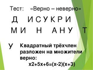 Тест: «Верно – неверно» Д И У С К Р И М И Н А Н У Т У Квадратный трёхчлен раз