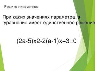 Решите письменно: При каких значениях параметра а уравнение имеет единственно