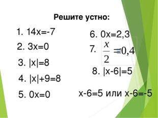 Решите устно: 1. 14x=-7 2. 3x=0 3. |x|=8 4. |x|+9=8 5. 0x=0 6. 0x=2,3 7. 8. |