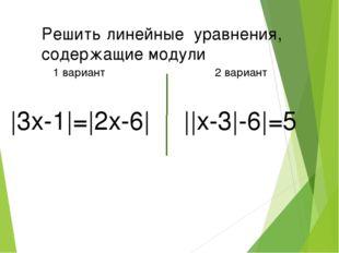 Решить линейные уравнения, содержащие модули 1 вариант 2 вариант |3x-1|=|2x-6