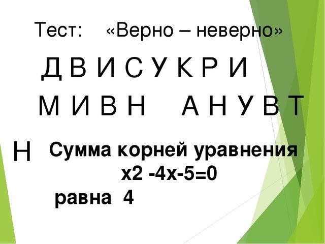 Тест: «Верно – неверно» Д В И У С К Р И М И В Н А Н У В Т Н Сумма корней урав...