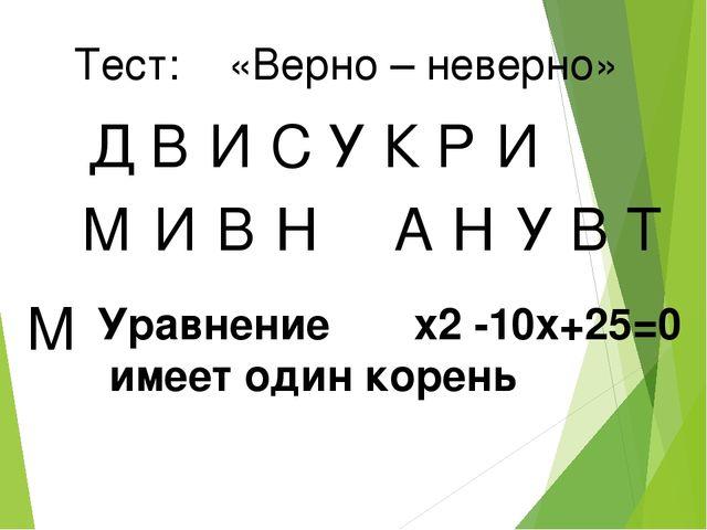 Тест: «Верно – неверно» Д В И У С К Р И М И В Н А Н У В Т М Уравнение x2 -10x...