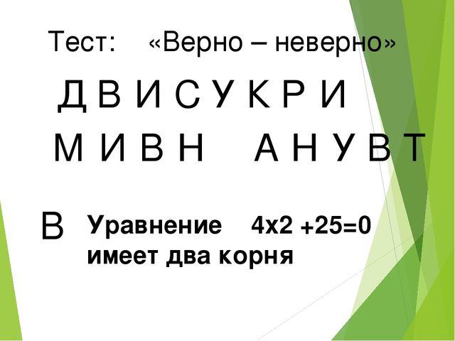 Тест: «Верно – неверно» Д В И У С К Р И М И В Н А Н У В Т В Уравнение 4x2 +25...