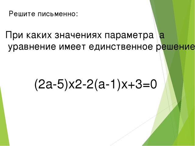 Решите письменно: При каких значениях параметра а уравнение имеет единственно...
