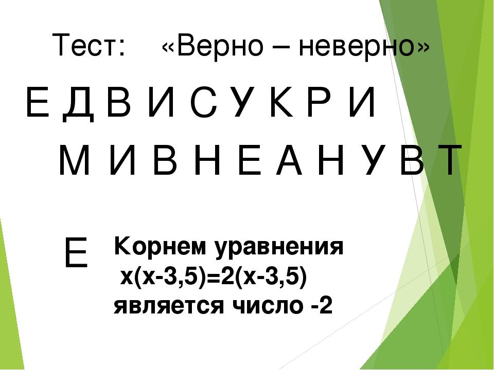 Тест: «Верно – неверно» Е Д В И У С К Р И М И В Н Е А Н У В Т Е Корнем уравне...