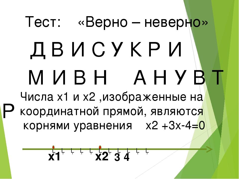 Тест: «Верно – неверно» Д В И У С К Р И М И В Н А Н У В Т Р Числа x1 и x2 ,из...