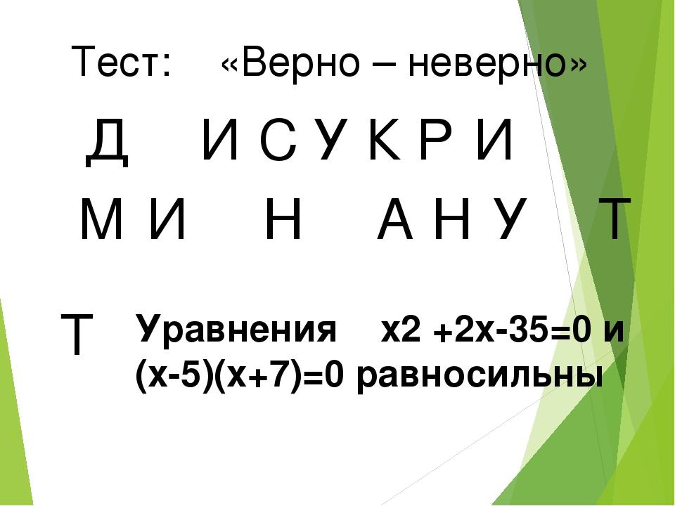 Тест: «Верно – неверно» Д И У С К Р И М И Н А Н У Т Т Уравнения x2 +2x-35=0 и...