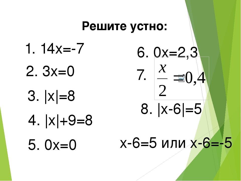 Решите устно: 1. 14x=-7 2. 3x=0 3. |x|=8 4. |x|+9=8 5. 0x=0 6. 0x=2,3 7. 8. |...