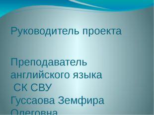 Руководитель проекта Преподаватель английского языка СК СВУ Гуссаова Земфира