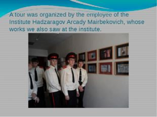 A tour was organized by the employee of the Institute Hadzaragov Arcady Mairb