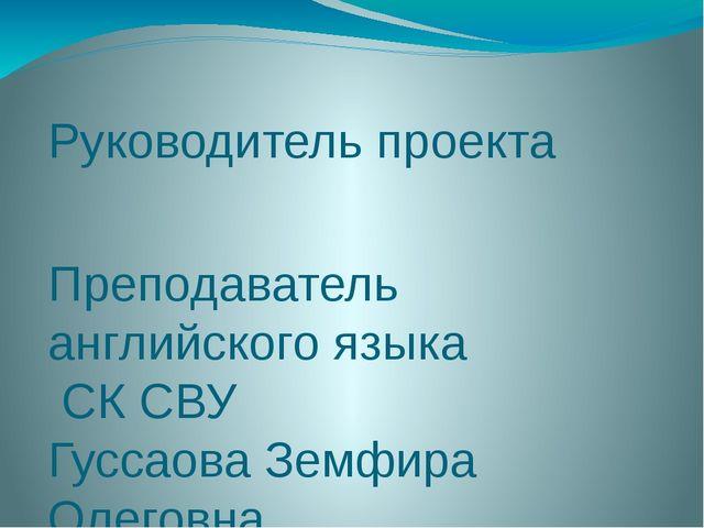 Руководитель проекта Преподаватель английского языка СК СВУ Гуссаова Земфира...