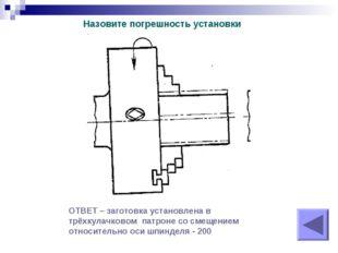 Назовите погрешность установки ОТВЕТ – заготовка установлена в трёхкулачковом