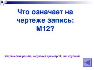 Что означает на чертеже запись: М12? Метрическая резьба, наружный диаметр 12