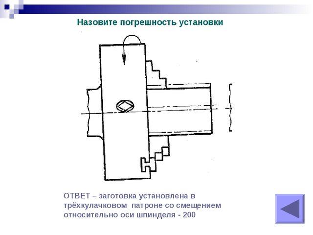 Назовите погрешность установки ОТВЕТ – заготовка установлена в трёхкулачковом...
