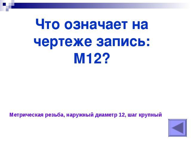 Что означает на чертеже запись: М12? Метрическая резьба, наружный диаметр 12...