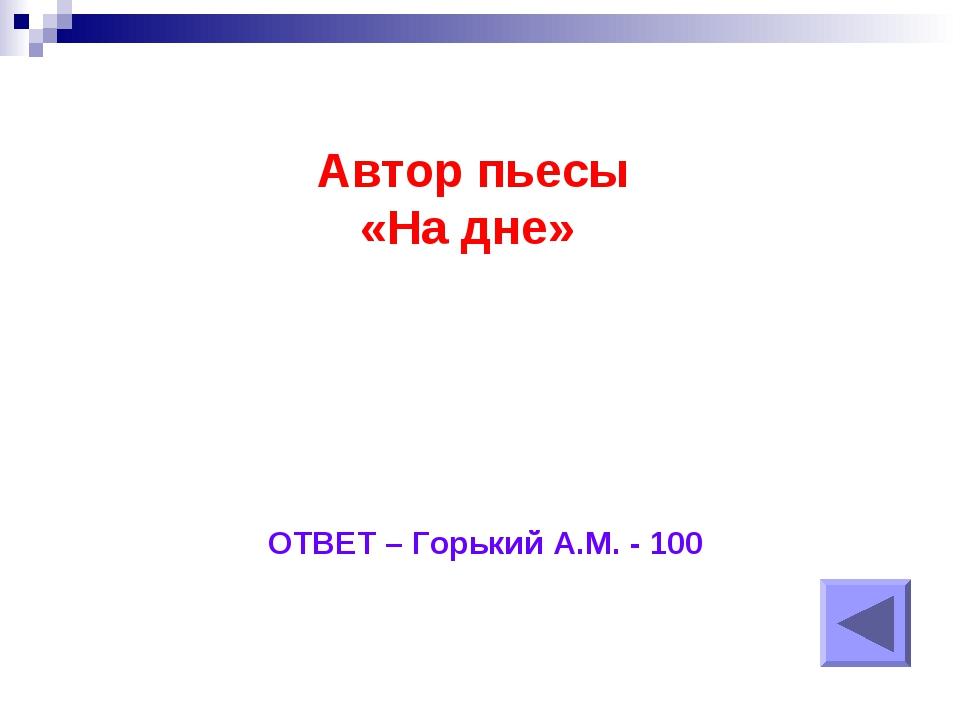 Автор пьесы «На дне» ОТВЕТ – Горький А.М. - 100