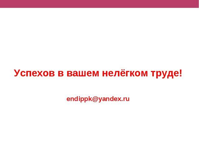 Успехов в вашем нелёгком труде! endippk@yandex.ru