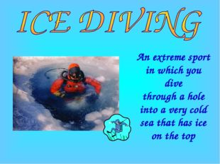 An extreme sport in which you dive through a hole into a very cold sea that h