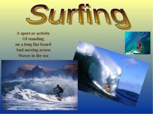 A sport or activity Of standing on a long flat board And moving across Waves