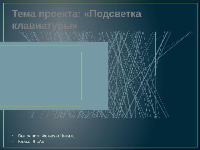 Тема проекта: «Подсветка клавиатуры» Выполнил: Фетисов Никита Класс: 9 «А»