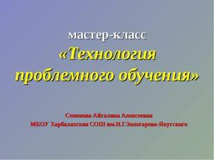 мастер-класс «Технология проблемного обучения» Семенова Айталина Алексеевна М