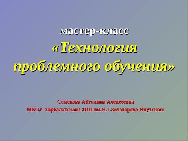 мастер-класс «Технология проблемного обучения» Семенова Айталина Алексеевна М...