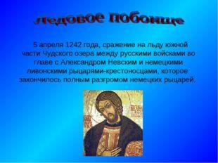 5 апреля 1242 года, сражение на льду южной части Чудского озера между русски