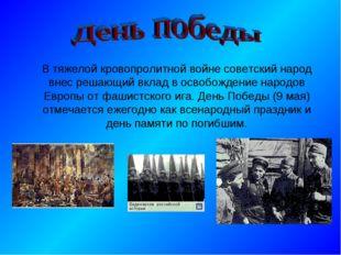 В тяжелой кровопролитной войне советский народ внес решающий вклад в освобож