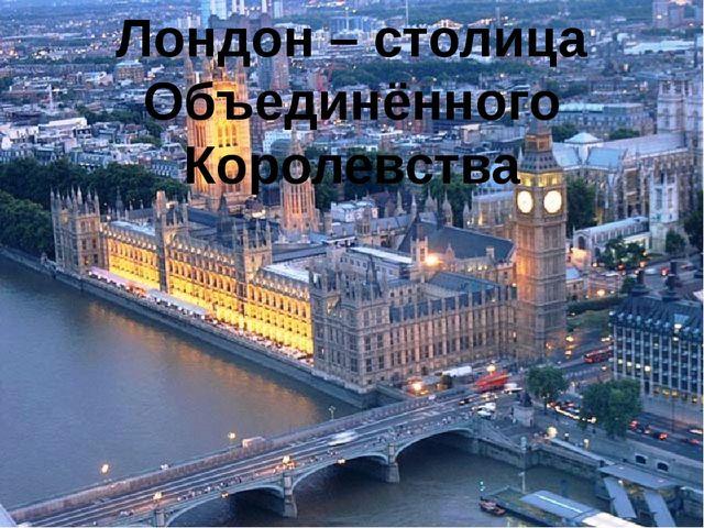 Лондон – столица Объединённого Королевства