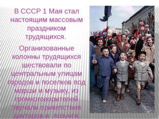 В СССР 1 Мая стал настоящим массовым праздником трудящихся. Организованные к