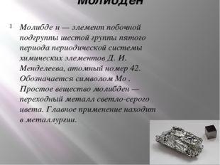 Молибден Молибде́н — элемент побочной подгруппы шестой группы пятого периода