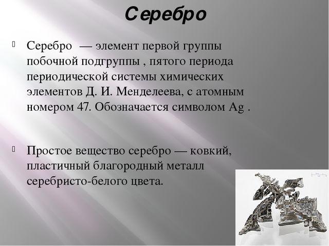 Серебро Серебро́ — элемент первой группы побочной подгруппы , пятого периода...
