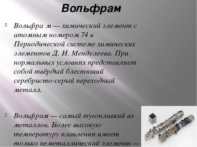 Вольфрам Вольфра́м — химический элемент с атомным номером 74 в Периодической...