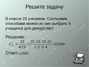 Решите задачу В классе 25 учеников. Сколькими способами можно из них выбрать